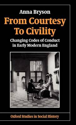 From Courtesy to Civility: Changing Codes of Conduct in Early Modern England - Oxford Studies in Social History (Hardback)