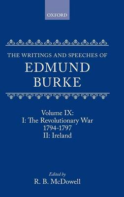 The The Writings and Speeches of Edmund Burke: The Writings and Speeches of Edmund Burke: Volume IX: Part I. The Revolutionary War, 1794-1797; Part II. Ireland The Revolutionary War, 1794-1797 Part 1 - The Writings and Speeches of Edmund Burke IX (Hardback)