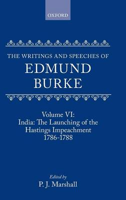 The The Writings and Speeches of Edmund Burke: The Writings and Speeches of Edmund Burke: Volume VI: India: The Launching of the Hastings Impeachment 1786-1788 India - The Launching of the Hastings Impeachment, 1786-88 Volume 6 - The Writings and Speeches of Edmund Burke VI (Hardback)