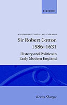 Sir Robert Cotton 1586-1631: History and Politics in Early Modern England - Oxford Historical Monographs (Hardback)