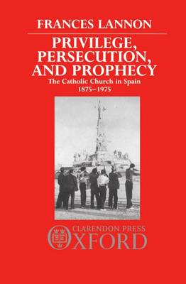 Privilege, Persecution, and Prophecy: The Catholic Church in Spain 1875-1975 (Hardback)