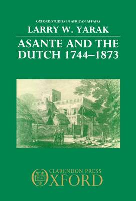Asante and the Dutch 1744-1873 - Oxford Studies in African Affairs (Hardback)