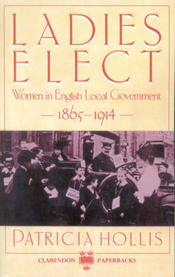 Ladies Elect: Women in English Local Government, 1865-1914 (Paperback)