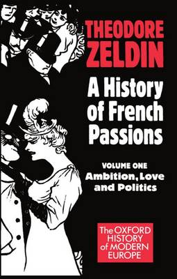 A A History of French Passions: A History of French Passions: Volume 1: Ambition, Love, and Politics Ambition, Love, and Politics Volume 1 - Oxford History of Modern Europe (Paperback)
