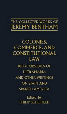 The Collected Works of Jeremy Bentham: Colonies, Commerce, and Constitutional Law: Rid Yourselves of Ultramaria and Other Writings on Spain and Spanish America - The Collected Works of Jeremy Bentham (Hardback)