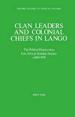 Clan Leaders and Colonial Chiefs in Lango: The Political History of an East African Stateless Society c.1800-1939 - Oxford Studies in African Affairs (Hardback)