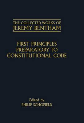 The Collected Works of Jeremy Bentham: First Principles Preparatory to Constitutional Code - The Collected Works of Jeremy Bentham (Hardback)
