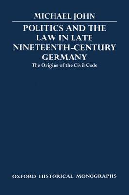 Politics and the Law in Late Nineteenth-Century Germany: The Origins of the Civil Code - Oxford Historical Monographs (Hardback)