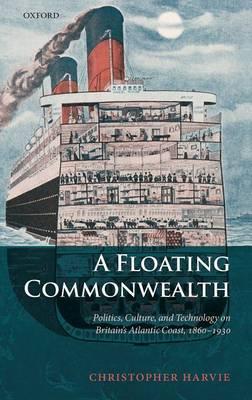 A Floating Commonwealth: Politics, Culture, and Technology on Britain's Atlantic Coast, 1860-1930 (Hardback)