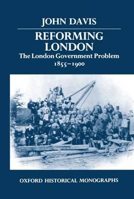 Reforming London: The London Government Problem, 1855-1900 - Oxford Historical Monographs (Hardback)