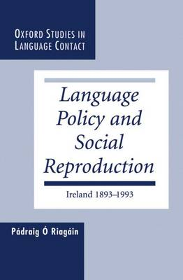 Language Policy and Social Reproduction: Ireland 1893-1993 - Oxford Studies in Language Contact (Hardback)