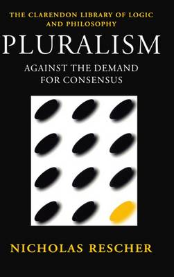 Pluralism: Against the Demand for Consensus - Clarendon Library of Logic and Philosophy (Paperback)