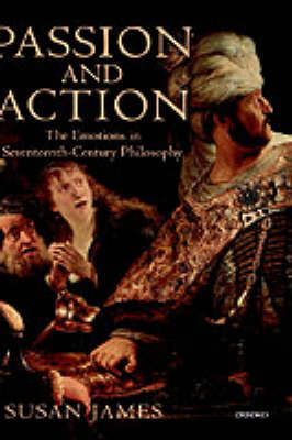 Passion and Action: The Emotions in Seventeenth-Century Philosophy (Hardback)