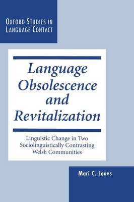 Language Obsolescence and Revitalization: Linguistic Change in Two Sociolinguistically Contrasting Welsh Communities - Oxford Studies in Language Contact (Hardback)