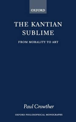 The Kantian Sublime: From Morality to Art - Oxford Philosophical Monographs (Paperback)