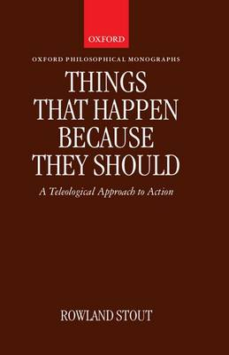 Things That Happen Because They Should: A Teleological Approach to Action - Oxford Philosophical Monographs (Hardback)