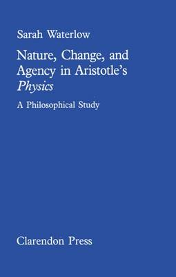 Nature, Change, and Agency in Aristotle's Physics: A Philosophical Study - Clarendon Paperbacks (Hardback)