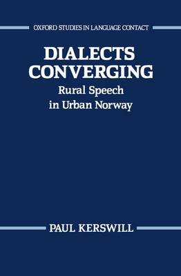 Dialects Converging: Rural Speech in Urban Norway - Oxford Studies in Language Contact (Hardback)