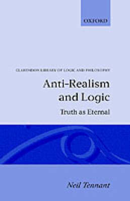 Anti-Realism and Logic: Truth as Eternal - Clarendon Library of Logic and Philosophy (Hardback)