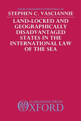 Land-Locked and Geographically Disadvantaged States in the International Law of the Sea - Oxford Monographs in International Law (Hardback)