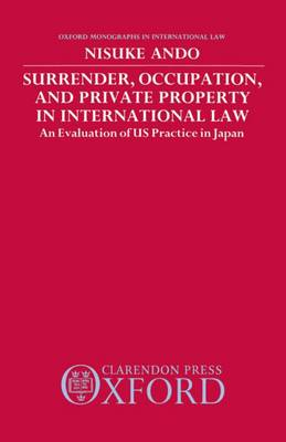 Surrender, Occupation, and Private Property in International Law: An Evaluation of US Practice in Japan - Oxford Monographs in International Law (Hardback)