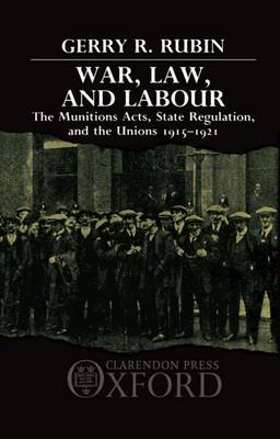War, Law, and Labour: The Munitions Acts, State Regulation, and the Unions 1915-1921 (Hardback)