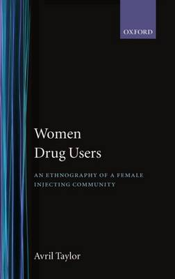 Women Drug Users: An Ethnography of a Female Injecting Community (Hardback)