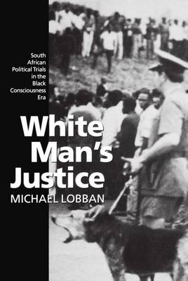 White Man's Justice: South African Political Trials in the Black Consciousness Era (Hardback)
