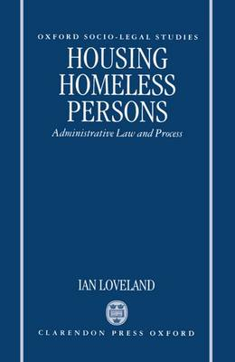 Housing Homeless Persons: Administrative Law and the Administrative Process - Oxford Socio-Legal Studies (Hardback)