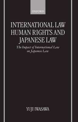 International Law, Human Rights, and Japanese Law: The Impact of International Law on Japanese Law (Hardback)