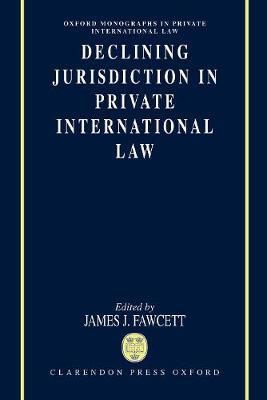 Declining Jurisdiction in Private International Law - Oxford Private International Law Series (Hardback)