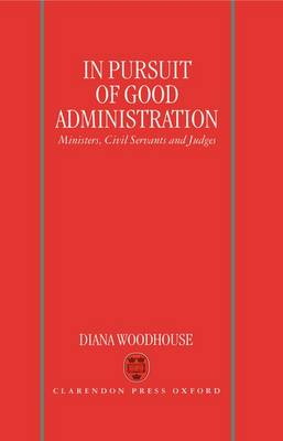 In Pursuit of Good Administration: Ministers, Civil Servants and Judges (Hardback)