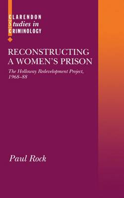 Reconstructing a Women's Prison: The Holloway Redevelopment Project, 1968-88 - Clarendon Studies in Criminology (Hardback)