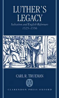 Luther's Legacy: Salvation and English Reformers, 1525-1556 (Hardback)