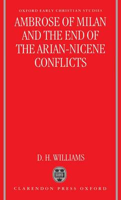 Ambrose of Milan and the End of the Arian-Nicene Conflicts - Oxford Early Christian Studies (Hardback)
