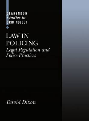 Law in Policing: Legal Regulation and Police Practices - Clarendon Studies in Criminology (Hardback)
