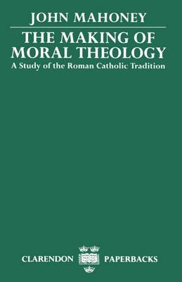 The Making of Moral Theology: A Study of the Roman Catholic Tradition (The Martin D'Arcy Memorial Lectures 1981-2) - Clarendon Paperbacks (Paperback)