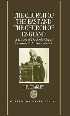 The Church of the East and the Church of England: A History of the Archbishop of Canterbury's Assyrian Mission (Hardback)