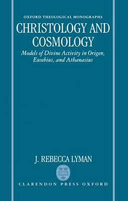 Christology and Cosmology: Models of Divine Activity in Origen, Eusebius, and Athanasius - Oxford Theological Monographs (Hardback)