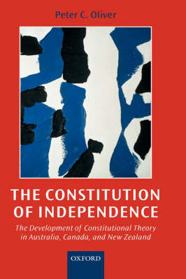 The Constitution of Independence: The Development of Constitutional Theory in Australia, Canada, and New Zealand (Hardback)