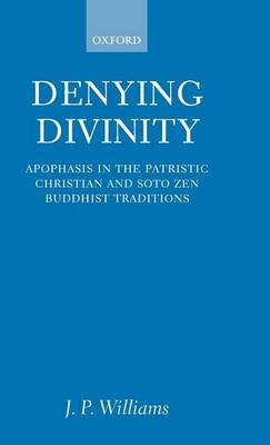 Denying Divinity: Apophasis in the Patristic Christian and Soto Zen Buddhist Traditions (Hardback)
