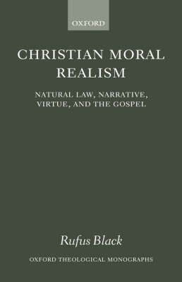 Christian Moral Realism: Natural Law, Narrative, Virtue, and the Gospel - Oxford Theological Monographs (Hardback)