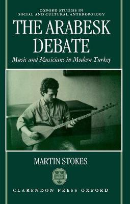 The Arabesk Debate: Music and Musicians in Modern Turkey - Oxford Studies in Social and Cultural Anthropology (Hardback)