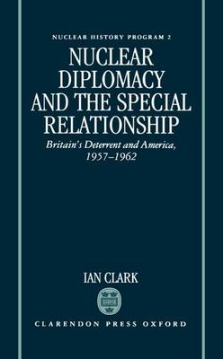 Nuclear Diplomacy and the Special Relationship: Britain's Deterrent and America, 1957-1962 - Nuclear History Program 2 (Hardback)