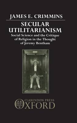Secular Utilitarianism: Social Science and the Critique of Religion in the Thought of Jeremy Bentham (Hardback)