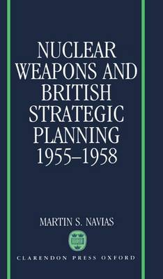 Nuclear Weapons and British Strategic Planning, 1955-1958 - Nuclear History Program 1 (Hardback)