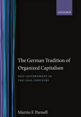 The German Tradition of Organized Capitalism: Self-Government in the Coal Industry - Government-Industry Relations 7 (Hardback)