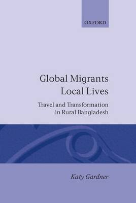 Global Migrants, Local Lives: Travel and Transformation in Rural Bangladesh - Oxford Studies in Social and Cultural Anthropology (Hardback)