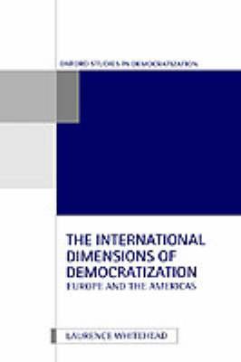 The International Dimensions of Democratization: Europe and the Americas - Oxford Studies in Democratization (Hardback)