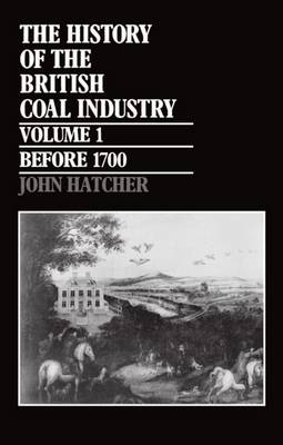 The History of the British Coal Industry: Volume 1: Before 1700: Towards the Age of Coal - History of the British Coal Industry (Hardback)